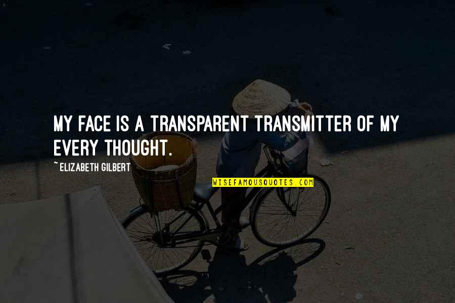 It's Not The Same Anymore Quotes By Elizabeth Gilbert: My face is a transparent transmitter of my