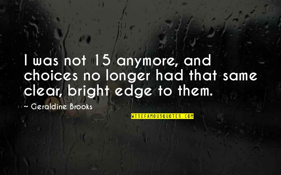 It's Not The Same Anymore Quotes By Geraldine Brooks: I was not 15 anymore, and choices no