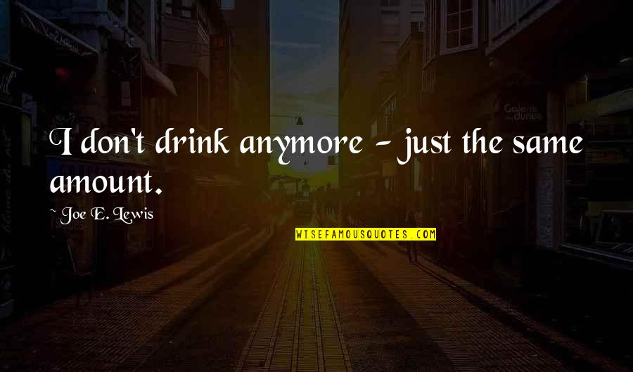 It's Not The Same Anymore Quotes By Joe E. Lewis: I don't drink anymore - just the same