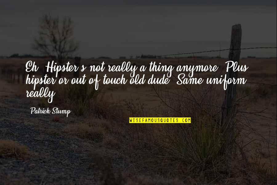 It's Not The Same Anymore Quotes By Patrick Stump: Eh. Hipster's not really a thing anymore. Plus,