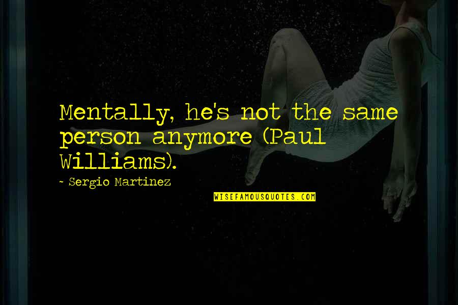 It's Not The Same Anymore Quotes By Sergio Martinez: Mentally, he's not the same person anymore (Paul