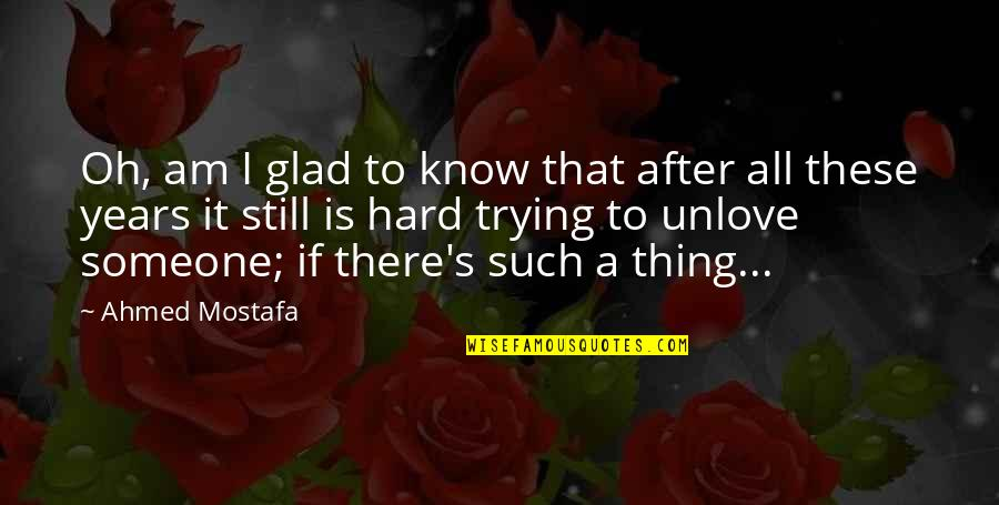 It's Okay I Still Love You Quotes By Ahmed Mostafa: Oh, am I glad to know that after