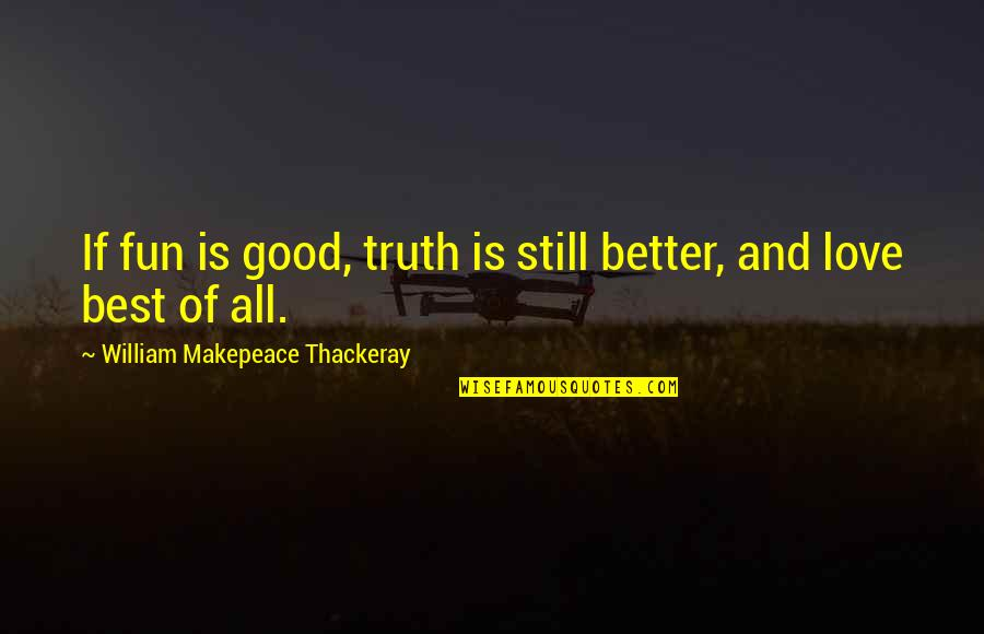 It's Okay I Still Love You Quotes By William Makepeace Thackeray: If fun is good, truth is still better,