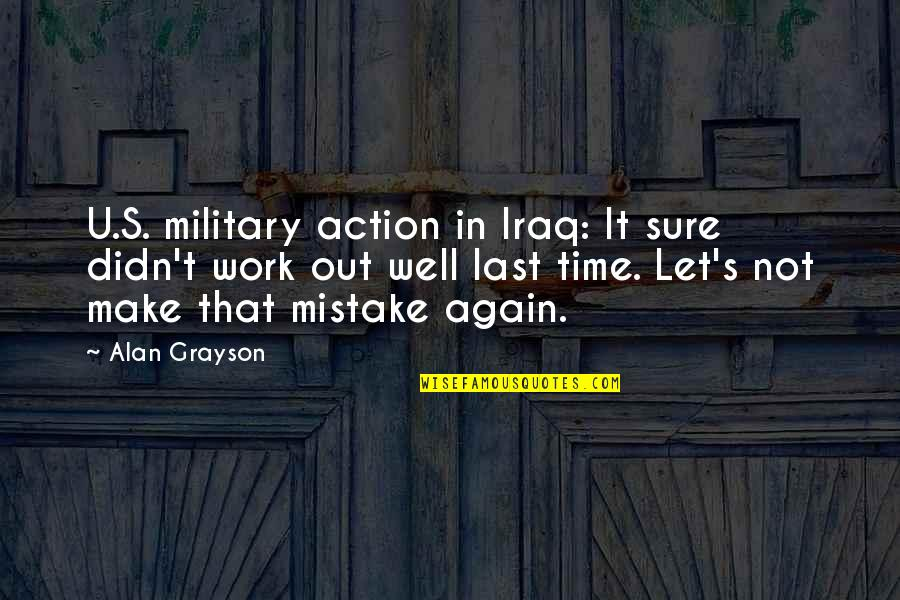It's That Time Again Quotes By Alan Grayson: U.S. military action in Iraq: It sure didn't
