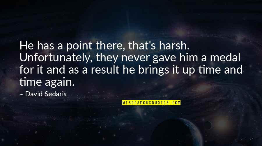 It's That Time Again Quotes By David Sedaris: He has a point there, that's harsh. Unfortunately,