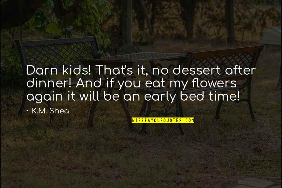 It's That Time Again Quotes By K.M. Shea: Darn kids! That's it, no dessert after dinner!
