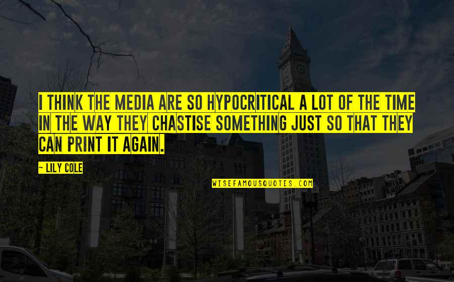 It's That Time Again Quotes By Lily Cole: I think the media are so hypocritical a