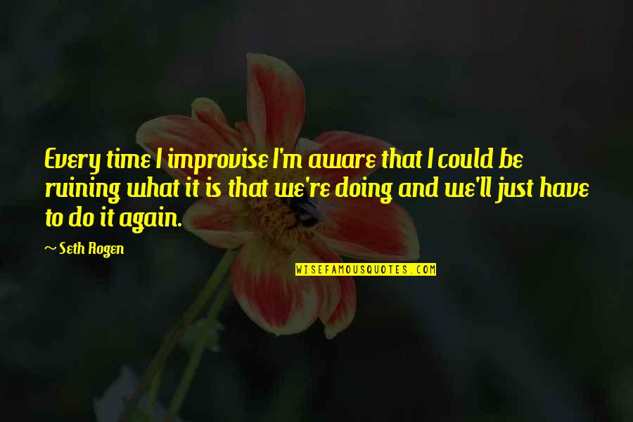It's That Time Again Quotes By Seth Rogen: Every time I improvise I'm aware that I