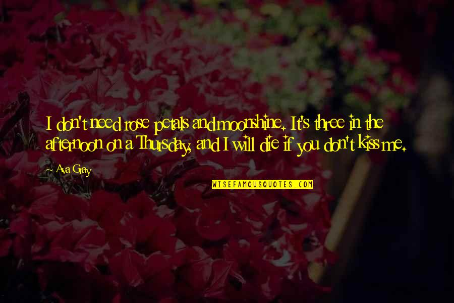 Its Thursday Quotes By Ava Gray: I don't need rose petals and moonshine. It's