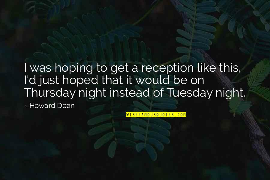 Its Thursday Quotes By Howard Dean: I was hoping to get a reception like