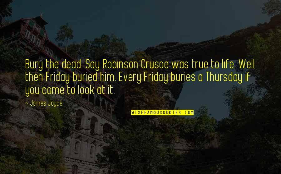 Its Thursday Quotes By James Joyce: Bury the dead. Say Robinson Crusoe was true