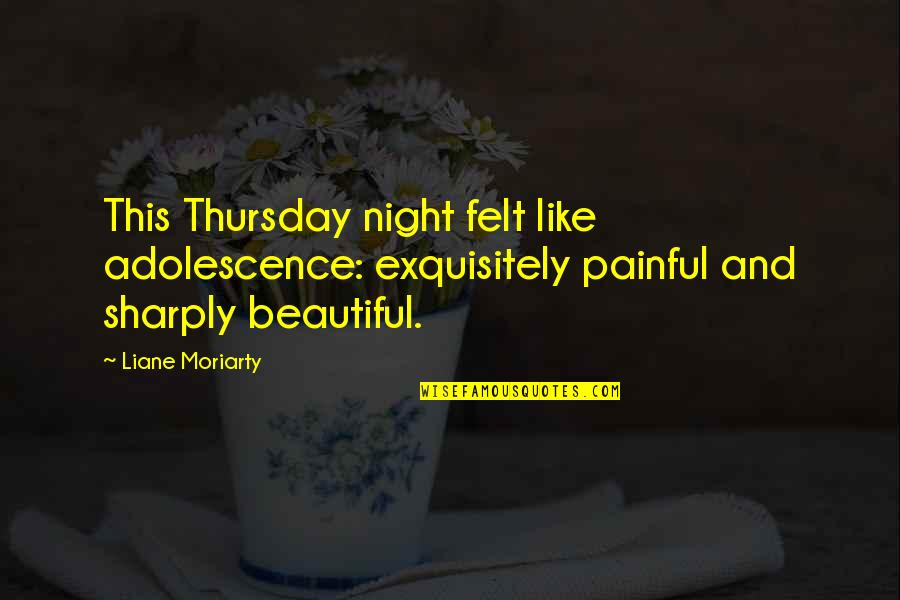 Its Thursday Quotes By Liane Moriarty: This Thursday night felt like adolescence: exquisitely painful
