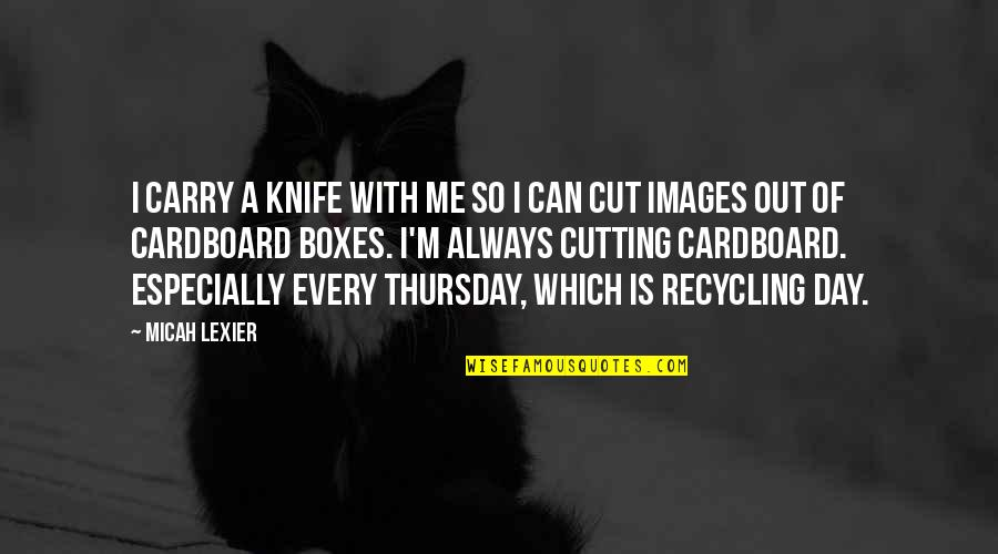 Its Thursday Quotes By Micah Lexier: I carry a knife with me so I