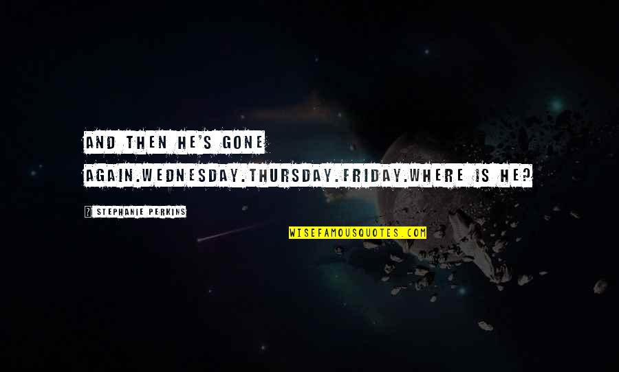 Its Thursday Quotes By Stephanie Perkins: And then he's gone again.Wednesday.Thursday.Friday.Where is he?