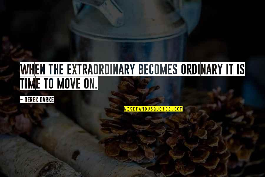 It's Time To Move On Quotes By Derek Darke: When the extraordinary becomes ordinary it is time