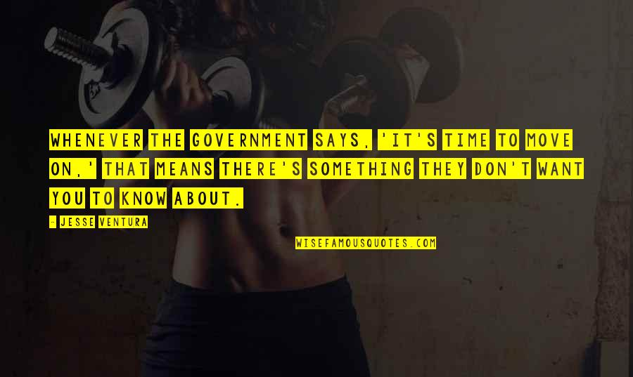It's Time To Move On Quotes By Jesse Ventura: Whenever the government says, 'It's time to move