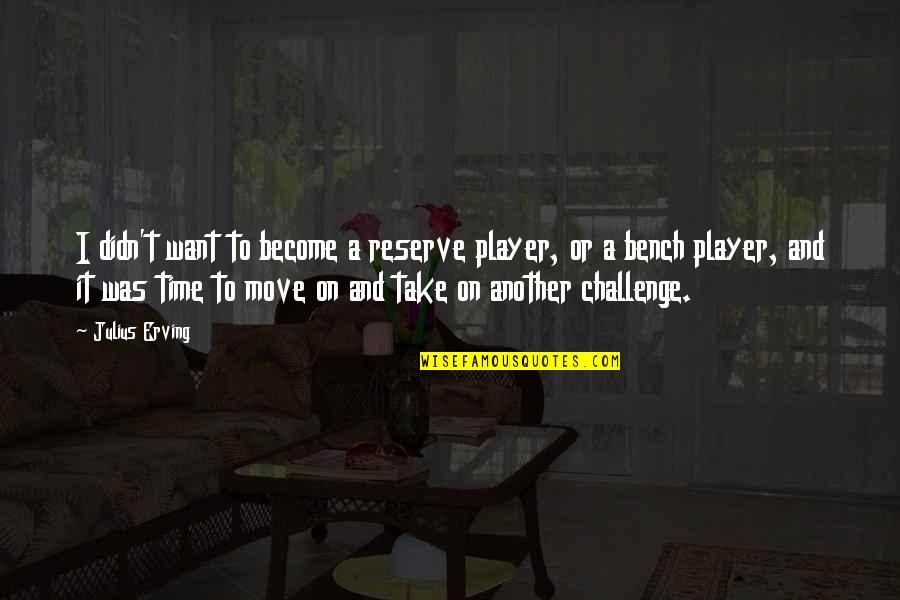 It's Time To Move On Quotes By Julius Erving: I didn't want to become a reserve player,