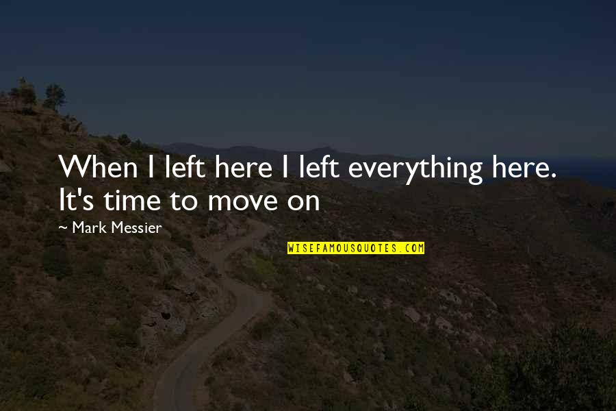 It's Time To Move On Quotes By Mark Messier: When I left here I left everything here.