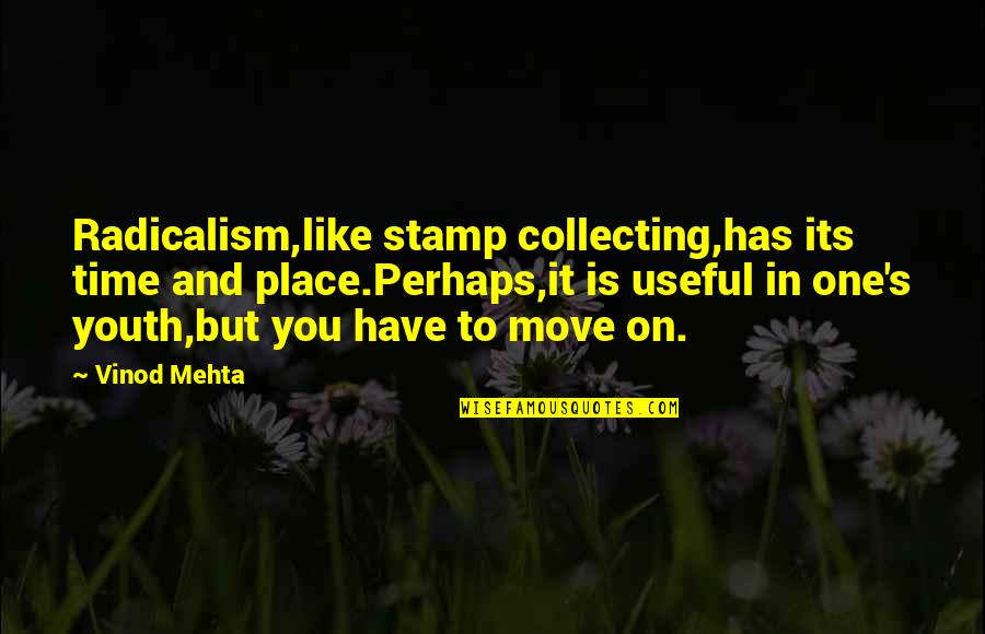 It's Time To Move On Quotes By Vinod Mehta: Radicalism,like stamp collecting,has its time and place.Perhaps,it is