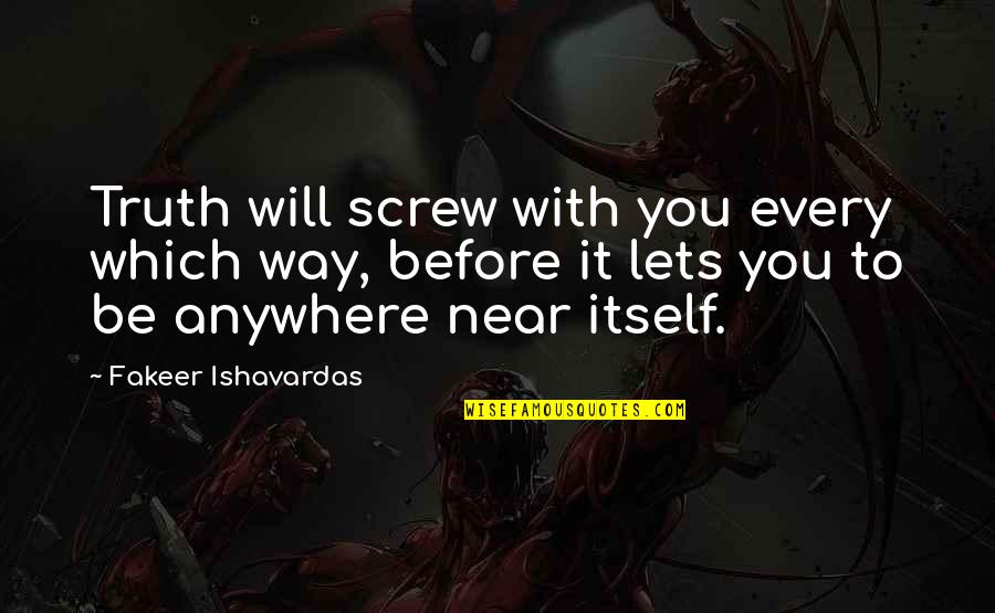 It's You Vs You Quotes By Fakeer Ishavardas: Truth will screw with you every which way,