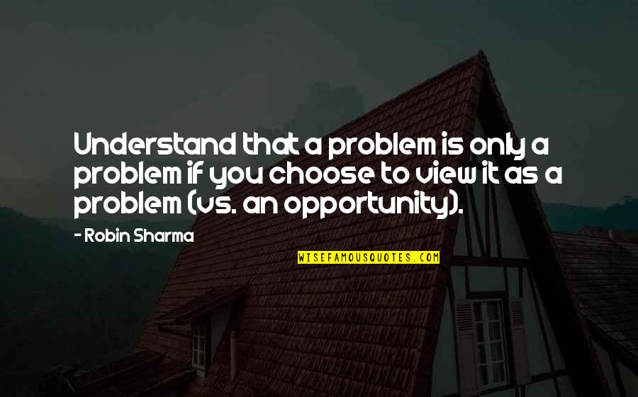 It's You Vs You Quotes By Robin Sharma: Understand that a problem is only a problem