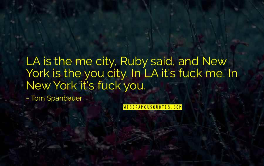 It's You Vs You Quotes By Tom Spanbauer: LA is the me city, Ruby said, and
