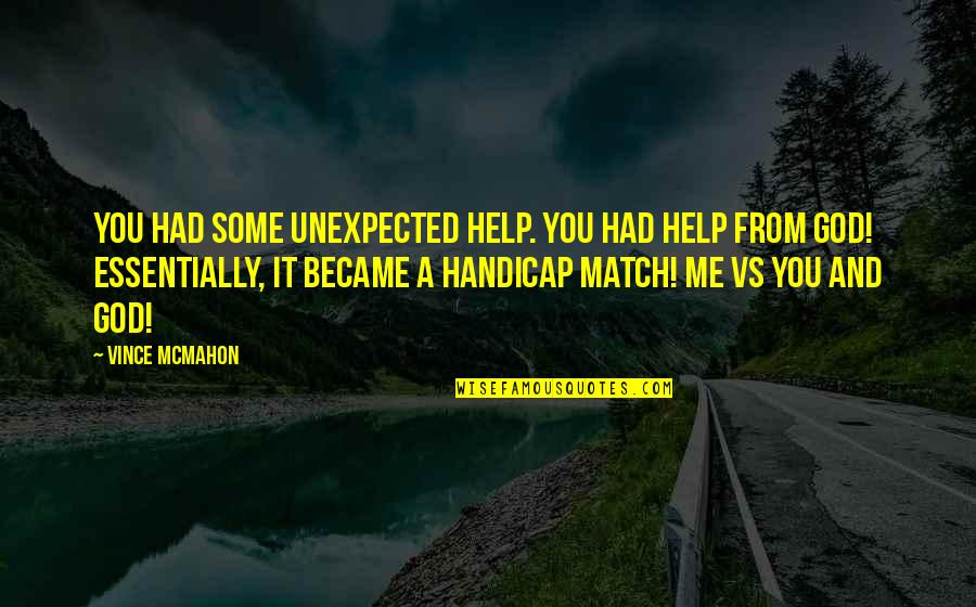It's You Vs You Quotes By Vince McMahon: You had some unexpected help. You had help