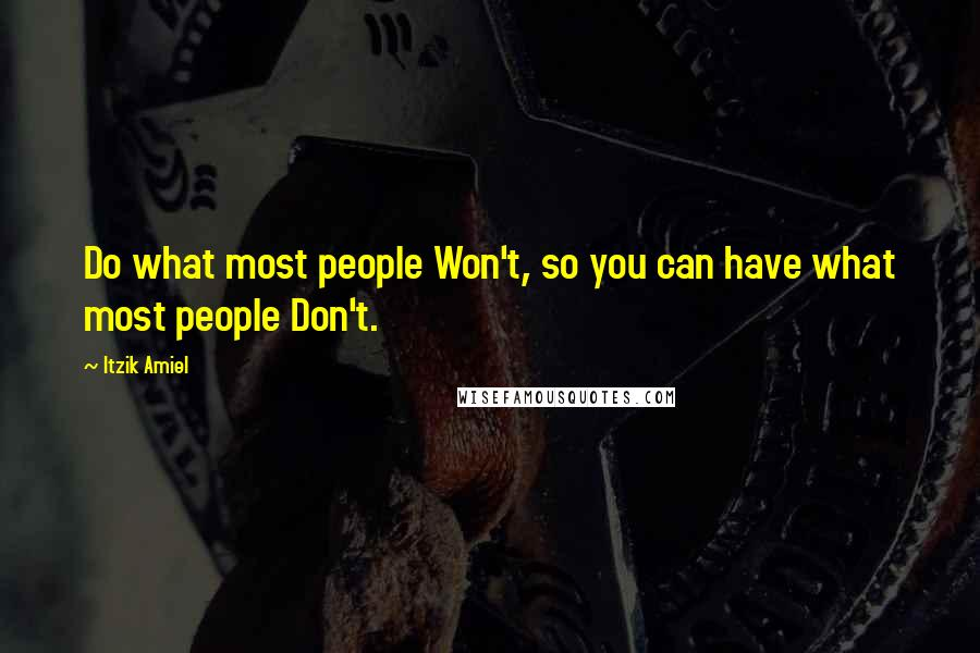Itzik Amiel quotes: Do what most people Won't, so you can have what most people Don't.