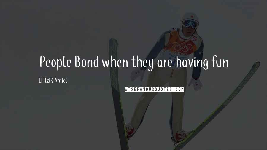 Itzik Amiel quotes: People Bond when they are having fun