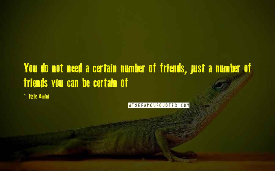 Itzik Amiel quotes: You do not need a certain number of friends, just a number of friends you can be certain of