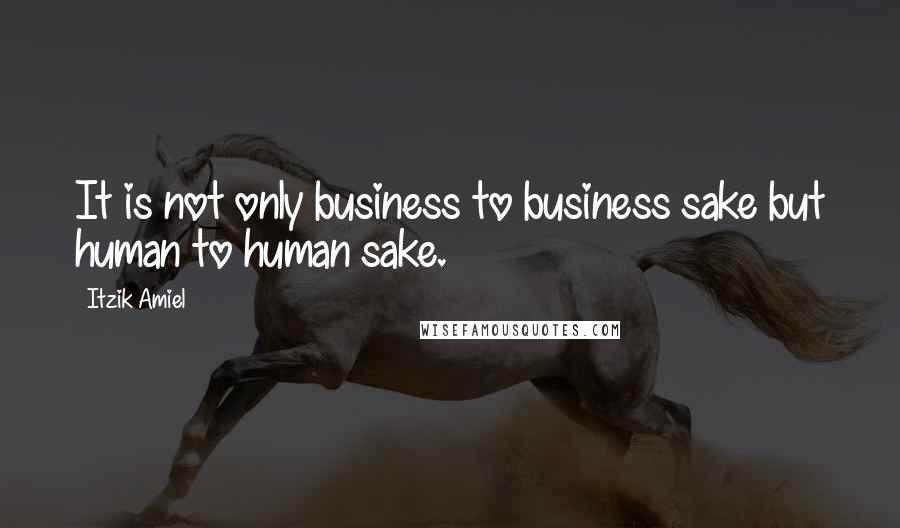 Itzik Amiel quotes: It is not only business to business sake but human to human sake.