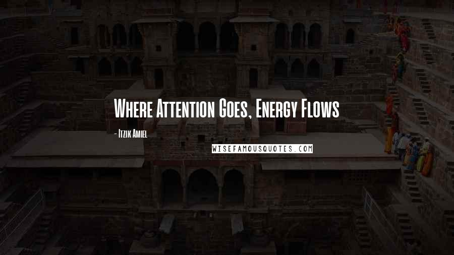 Itzik Amiel quotes: Where Attention Goes, Energy Flows