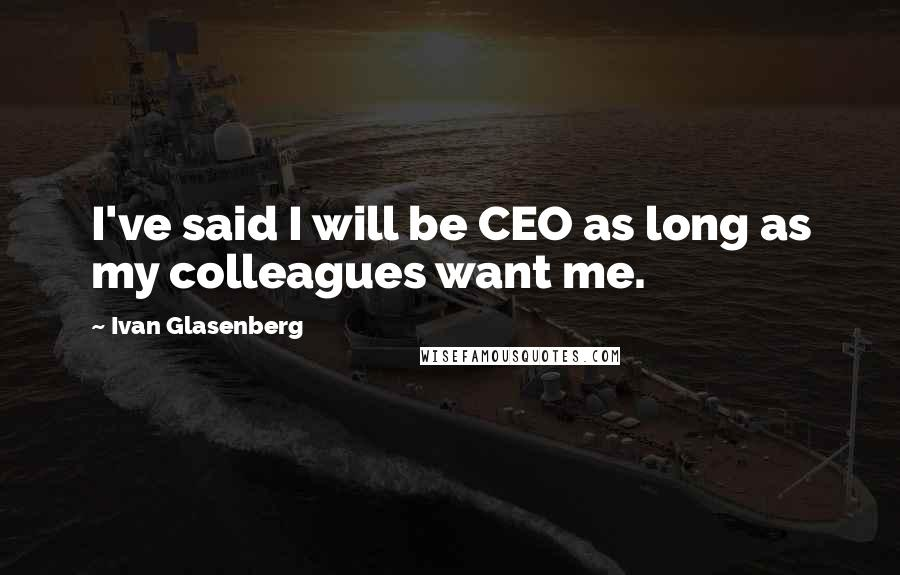 Ivan Glasenberg quotes: I've said I will be CEO as long as my colleagues want me.