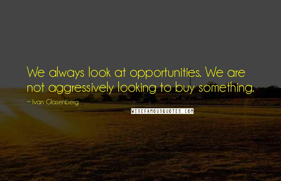 Ivan Glasenberg quotes: We always look at opportunities. We are not aggressively looking to buy something.