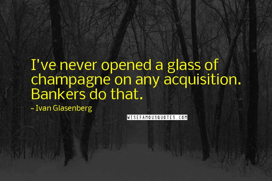Ivan Glasenberg quotes: I've never opened a glass of champagne on any acquisition. Bankers do that.