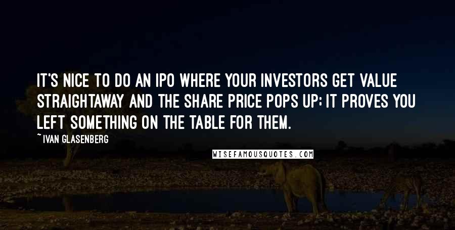Ivan Glasenberg quotes: It's nice to do an IPO where your investors get value straightaway and the share price pops up; it proves you left something on the table for them.