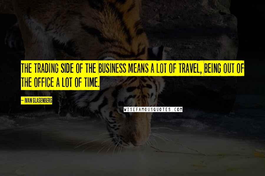 Ivan Glasenberg quotes: The trading side of the business means a lot of travel, being out of the office a lot of time.