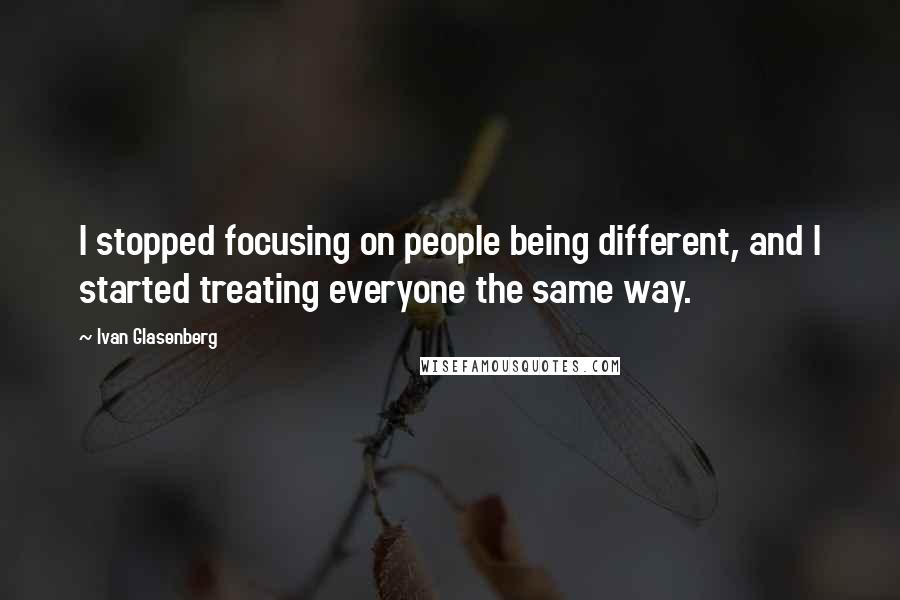 Ivan Glasenberg quotes: I stopped focusing on people being different, and I started treating everyone the same way.