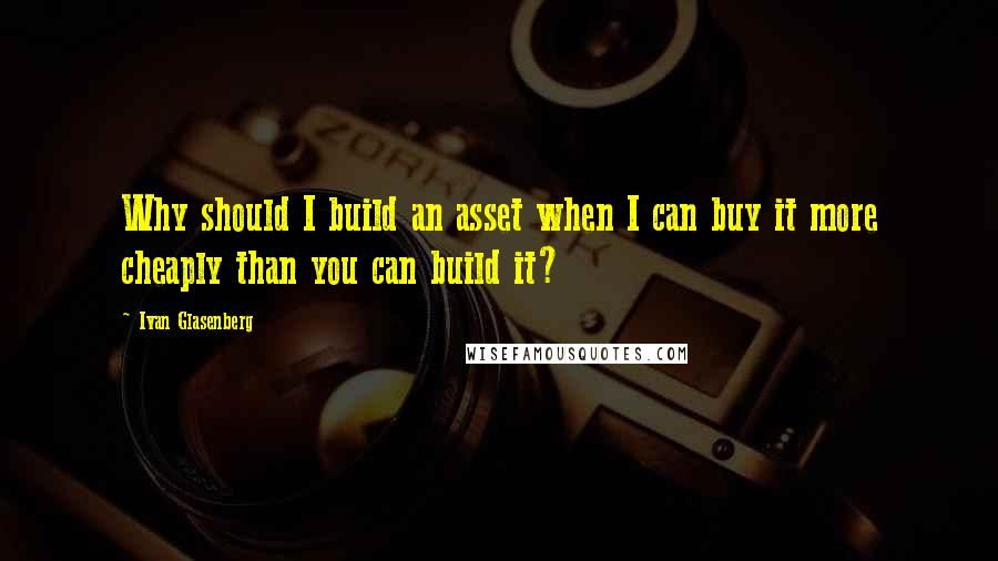 Ivan Glasenberg quotes: Why should I build an asset when I can buy it more cheaply than you can build it?