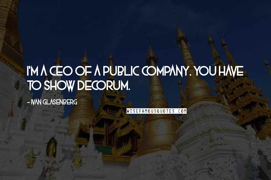 Ivan Glasenberg quotes: I'm a CEO of a public company. You have to show decorum.
