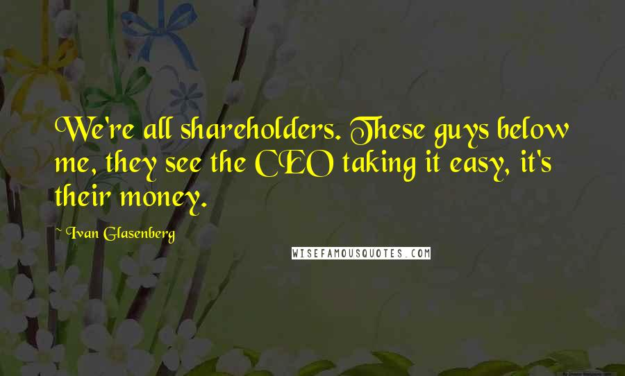 Ivan Glasenberg quotes: We're all shareholders. These guys below me, they see the CEO taking it easy, it's their money.