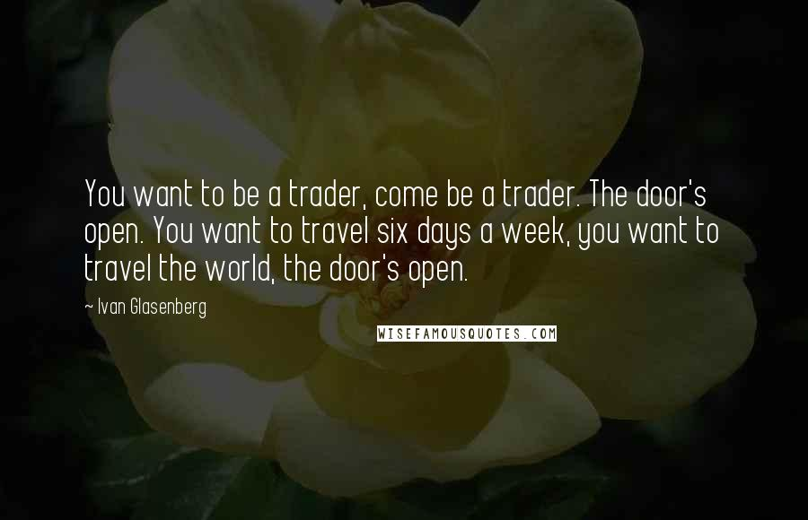 Ivan Glasenberg quotes: You want to be a trader, come be a trader. The door's open. You want to travel six days a week, you want to travel the world, the door's open.