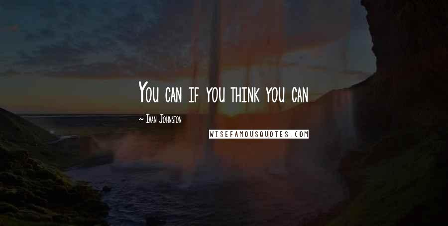 Ivan Johnston quotes: You can if you think you can