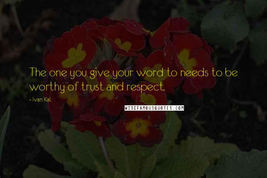 Ivan Kal quotes: The one you give your word to needs to be worthy of trust and respect.