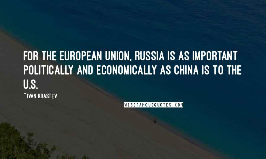 Ivan Krastev quotes: For the European Union, Russia is as important politically and economically as China is to the U.S.