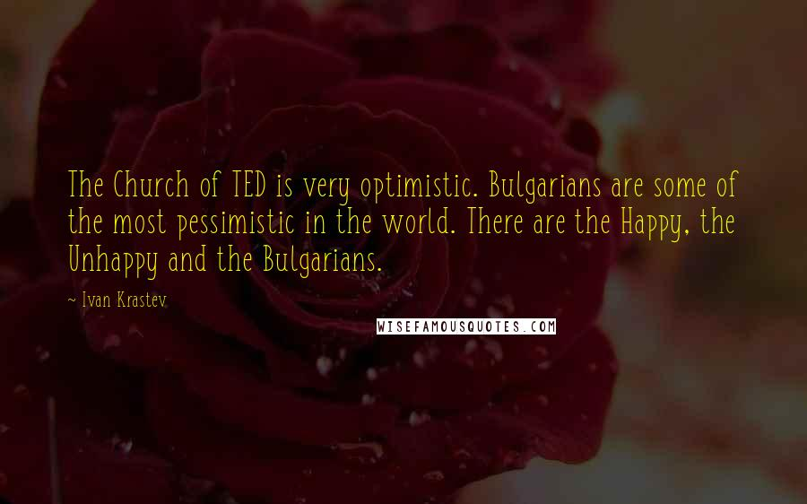 Ivan Krastev quotes: The Church of TED is very optimistic. Bulgarians are some of the most pessimistic in the world. There are the Happy, the Unhappy and the Bulgarians.