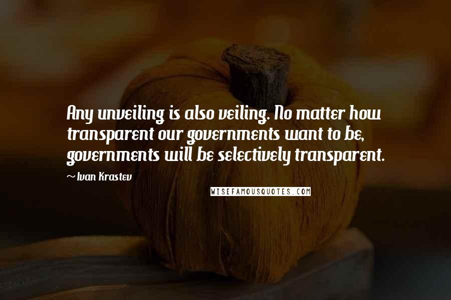 Ivan Krastev quotes: Any unveiling is also veiling. No matter how transparent our governments want to be, governments will be selectively transparent.