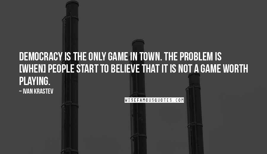Ivan Krastev quotes: Democracy is the only game in town. The problem is [when] people start to believe that it is not a game worth playing.