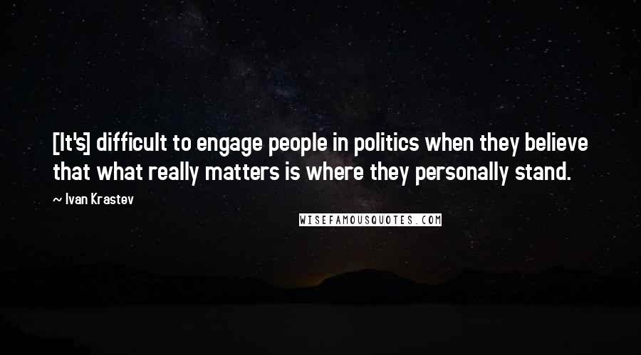 Ivan Krastev quotes: [It's] difficult to engage people in politics when they believe that what really matters is where they personally stand.