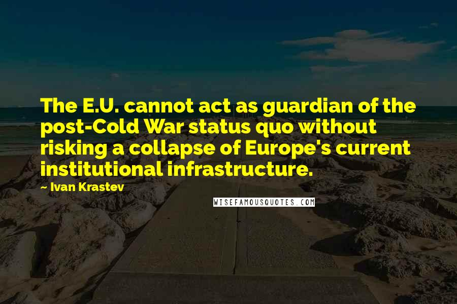 Ivan Krastev quotes: The E.U. cannot act as guardian of the post-Cold War status quo without risking a collapse of Europe's current institutional infrastructure.